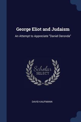 George Eliot and Judaism: An Attempt to Appreciate Daniel Deronda - Kaufmann, David, Professor