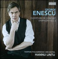George Enescu: Symphony No. 3; Ouverture de Concert - Tampere Philharmonic Choir (choir, chorus); Tampere Philharmonic Orchestra; Hannu Lintu (conductor)