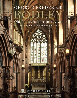 George Frederick Bodley and the Later Gothic Revival in Britain and America - Hall, Michael
