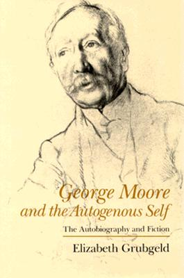 George Moore and the Autogenous Self: The Autobiography and Fiction - Grubgeld, Elizabeth