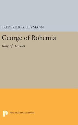 George of Bohemia: King of Heretics - Heymann, Frederick Gotthold