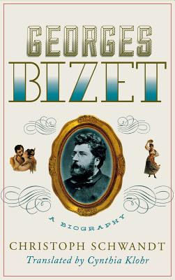 Georges Bizet: A Biography - Schwandt, Christoph, and Klohr, Cynthia (Translated by)