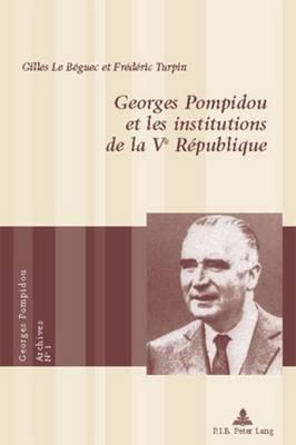 Georges Pompidou Et Les Institutions de la Ve R?publique - Le Beguec, Gilles, and Turpin, Frederic