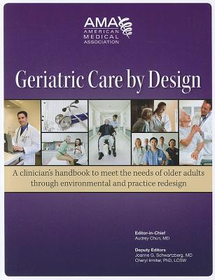 Geriatric Care by Design: A Clinician's Handbook to Meet the Needs of Older Adults Through Environmental and Practice Redesign - Chun, Audrey Ed