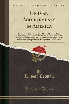 German Achievements in America: A Tribute to the Memory of the Men and Women, Who Worked, Fought and Died for the Welfare of This Country; And a Recognition of the Living Who with Equal Enterprise, Genius and Patriotism Helped in the Making of Our United - Cronau, Rudolf