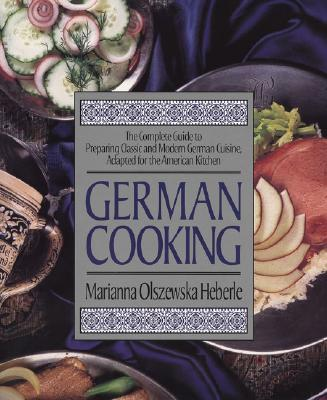 German Cooking: The Complete Guide to Preparing Classic and Modern German Cuisine, Adapted for the American Kitchen - Heberle, Marianna Olszewska