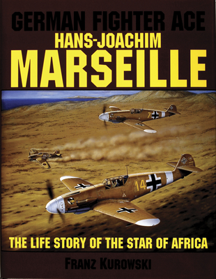 """German Fighter Ace Hans-Joachim Marseille: The Life Story of the """"Star of Africa"""" - Kurowski, Franz"""