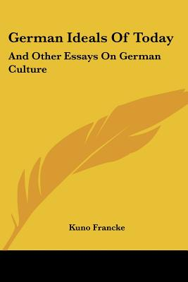 German Ideals of Today: And Other Essays on German Culture - Francke, Kuno