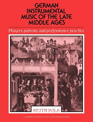German Instrumental Music of the Late Middle Ages: Players, Patrons and Performance Practice - Polk, Keith