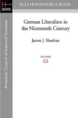 German Liberalism in the Nineteenth Century - Sheehan, James J