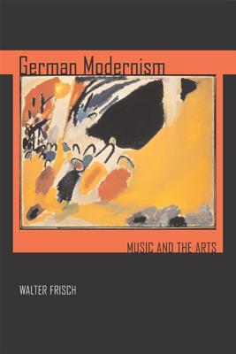 German Modernism: Music and the Arts - Frisch, Walter, Professor