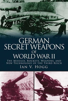 German Secret Weapons of World War II: The Missiles, Rockets, Weapons, and New Technology of the Third Reich - Hogg, Ian V