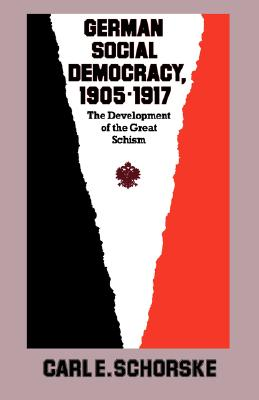 German Social Democracy, 1905-1917: The Development of the Great Schism - Schorske, Carl E