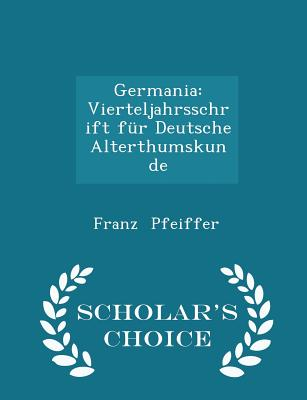Germania: Vierteljahrsschrift Für Deutsche Alterthumskunde - Scholar's Choice Edition - Pfeiffer, Franz