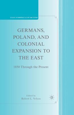 Germans, Poland, and Colonial Expansion to the East: 1850 Through the Present - Nelson, R (Editor)