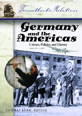 Germany and the Americas [3 Volumes]: Culture, Politics, and History - Adam, Thomas (Editor), and Kaufman, Will, Professor (Editor)