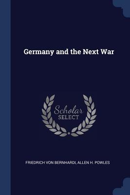 Germany and the Next War - Bernhardi, Friedrich Von, and Powles, Allen H