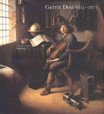Gerrit Dou 1613-1675: Master Painter in the Age of Rembrandt -