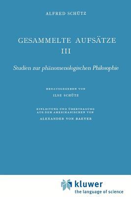 Gesammelte Aufsätze III: Studien Zur Phänomenologischen Philosophie - Von Baeyer, A (Translated by), and Schutz, I (Editor), and Schutz, A