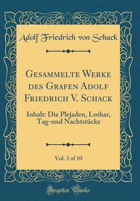 Gesammelte Werke Des Grafen Adolf Friedrich V. Schack, Vol. 3 of 10: Inhalt: Die Plejaden, Lothar, Tag-Und Nachtst?cke (Classic Reprint) - Schack, Adolf Friedrich Von