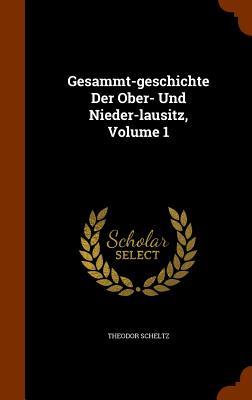 Gesammt-Geschichte Der Ober- Und Nieder-Lausitz, Volume 1 - Scheltz, Theodor