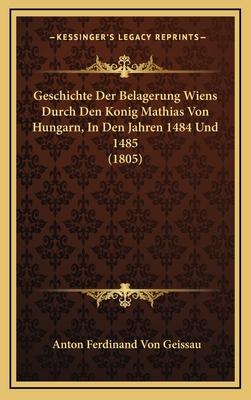 Geschichte Der Belagerung Wiens Durch Den Konig Mathias Von Hungarn, in Den Jahren 1484 Und 1485 (1805) - Geissau, Anton Ferdinand Von