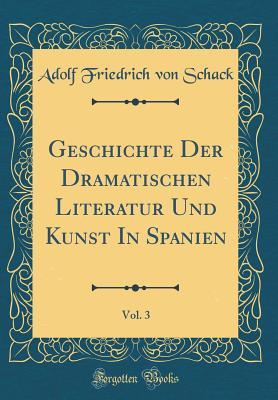 Geschichte Der Dramatischen Literatur Und Kunst in Spanien, Vol. 3 (Classic Reprint) - Schack, Adolf Friedrich Von