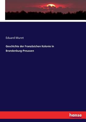 Geschichte Der Franz÷sichen Kolonie in Brandenburg-Preussen - Muret, Eduard