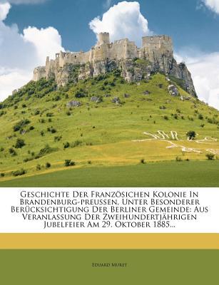 Geschichte Der Franzosichen Kolonie in Brandenburg-Preussen, Unter Besonderer Berucksichtigung Der Berliner Gemeinde. - Muret, Eduard