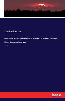 Geschichte Deutschlands Vom Wiener Kongress Bis Zur Aufrichtung Des Neuen Deutschen Kaisertums - Biedermann, Karl