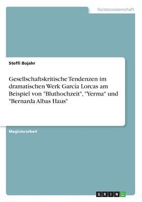 """Gesellschaftskritische Tendenzen Im Dramatischen Werk Garcia Lorcas Am Beispiel Von """"Bluthochzeit,"""" """"Yerma"""" Und """"Bernarda Albas Haus"""" - Bojahr, Steffi"""