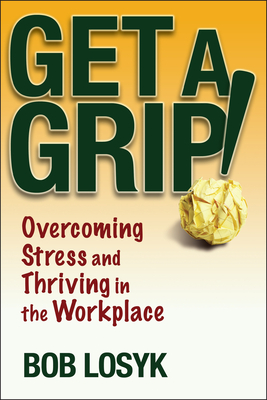 Get a Grip!: Overcoming Stress and Thriving in the Workplace - Losyk, Bob