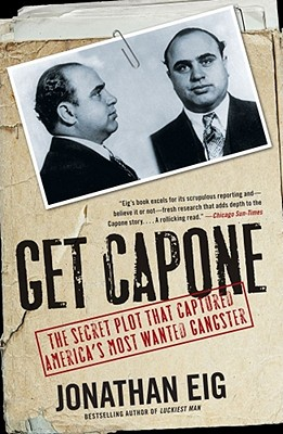 Get Capone: The Secret Plot That Captured America's Most Wanted Gangster - Eig, Jonathan