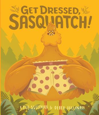 Get Dressed, Sasquatch! - Sullivan, Kyle, and Sullivan, Derek (Illustrator)