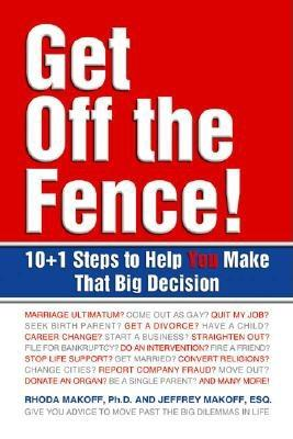 Get Off the Fence!: 10+1 Steps to Help You Make That Big Decision - Makoff, Rhoda, and Makoff, Jeffrey