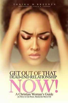 Get Out of That Dead-End Relationship Now: A Christian Woman's Guide on How to Get Real, Be Healed and Move on - Breeden, Tonika