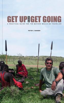 Get Up and Get Going: A Practical Guide for the Mature Would-Be Traveler - Barber, MR Peter J