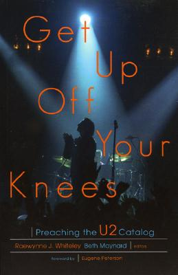Get Up Off Your Knees: Preaching the U2 Catalog - Maynard, Beth (Editor), and Whiteley, Raewynne J, and Peterson, Eugene H (Foreword by)