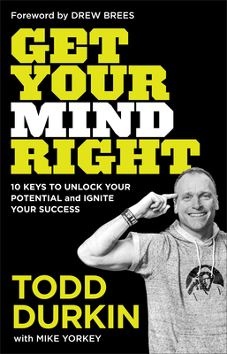 Get Your Mind Right: 10 Keys to Unlock Your Potential and Ignite Your Success - Durkin, Todd, and Yorkey, Mike, and Brees, Drew (Foreword by)