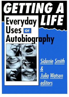 Getting a Life: Everyday Uses of Autobiography - Smith, Sidonie, Professor, and Watson, Julia (Contributions by)