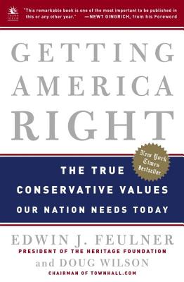 Getting America Right: The True Conservative Values Our Nation Needs Today - Feulner, Edwin J, PH.D., M.B.A., and Wilson, Doug