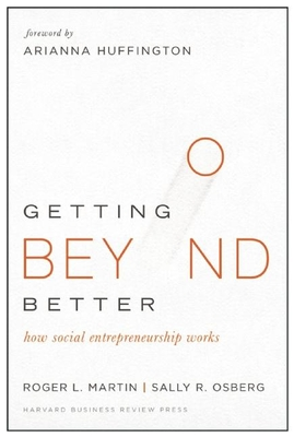 Getting Beyond Better: How Social Entrepreneurship Works - Martin, Roger L, and Osberg, Sally, and Huffington, Arianna (Foreword by)
