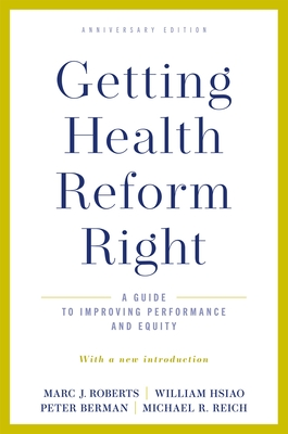 Getting Health Reform Right, Anniversary Edition: A Guide to Improving Performance and Equity - Roberts, Marc J., and Hsiao, William, and Berman, Peter