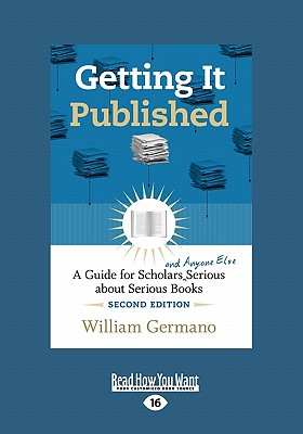 Getting It Published: A Guide for Scholars and Anyone Else Serious about Serious Books (Large Print 16pt) - Germano, William