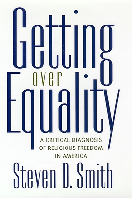 Getting Over Equality: A Critical Diagnosis of Religious Freedom in America - Smith, Steven D, and Trosman M D, Harry