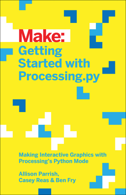 Getting Started with Processing.Py: Making Interactive Graphics with Processing's Python Mode - Parrish, Allison, and Fry, Ben, and Reas, Casey
