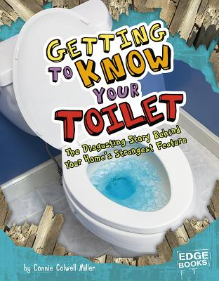 Getting to Know Your Toilet: The Disgusting Story Behind Your Home's Strangest Feature - Miller, Connie Colwell