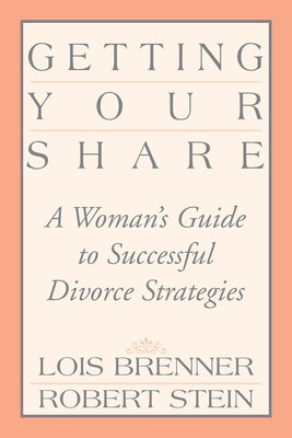 Getting Your Share: A Woman's Guide to Successful Divorce Strategies - Brenner, Lois, and Stein, Robert