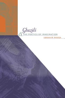 Ghazali and the Poetics of Imagination - Moosa, Ebrahim