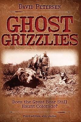 Ghost Grizzlies: Does the great bear still haunt Colorado? 3rd ed. - Petersen, David